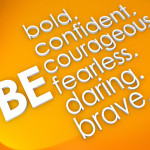 Be bold, confident, courageous, fearless, daring and brave words